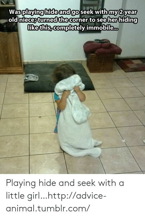 Playing Hide: Playing hide and seek with a little girl…http://advice-animal.tumblr.com/