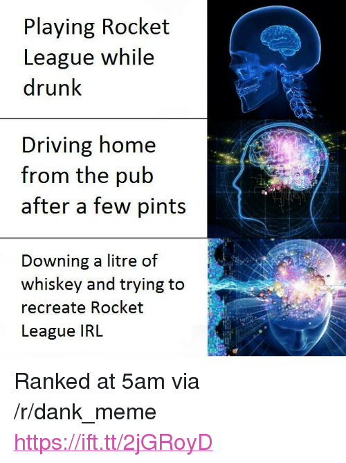 """Dank, Driving, and Drunk: Playing Rocket  League while  drunk  Driving home  from the pub  after a few pints  Downing a litre of  whiskey and trying to  recreate Rocket  League IRL  2 <p>Ranked at 5am via /r/dank_meme <a href=""""https://ift.tt/2jGRoyD"""">https://ift.tt/2jGRoyD</a></p>"""