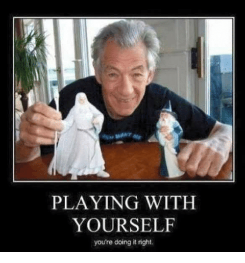 Youre Doing It Right: PLAYING WITH  YOURSELF  you're doing it right.