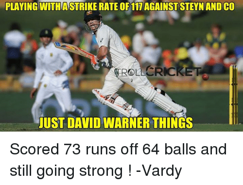 vardy: PLAYING WITHASTRIKE RATE OF 117 AGAINST STEYN AND CO  CRICKET  JUST DAVID WARNER THINGS Scored 73 runs off 64 balls and still going strong !  -Vardy