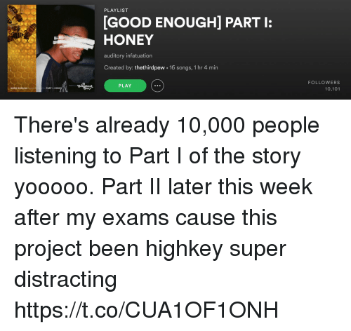 Funny, Good, and Songs: PLAYLIST  [GOOD ENOUGH] PART :  HONEY  auditory infatuation  Created by: thethirdpew 16 songs, 1 hr 4 mirn  FOLLOWERS  10,101  PLAY  GOOD ENOUGH  PART There's already 10,000 people listening to Part I of the story yooooo. Part II later this week after my exams cause this project been highkey super distracting https://t.co/CUA1OF1ONH