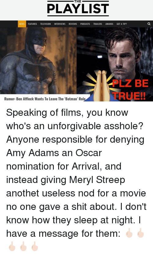 Batman, Memes, and News: PLAYLIST  NEWS  FEATURES  TELEVISION INTERVIEWS REVIEWS PODCASTS TRAILERS AWARDS GOT A TIP?  Rumor: Ben Affleck Wants To Leave The 'Batman' Rol  BE Speaking of films, you know who's an unforgivable asshole? Anyone responsible for denying Amy Adams an Oscar nomination for Arrival, and instead giving Meryl Streep anothet useless nod for a movie no one gave a shit about. I don't know how they sleep at night. I have a message for them: 🖕🏻🖕🏻🖕🏻🖕🏻🖕🏻
