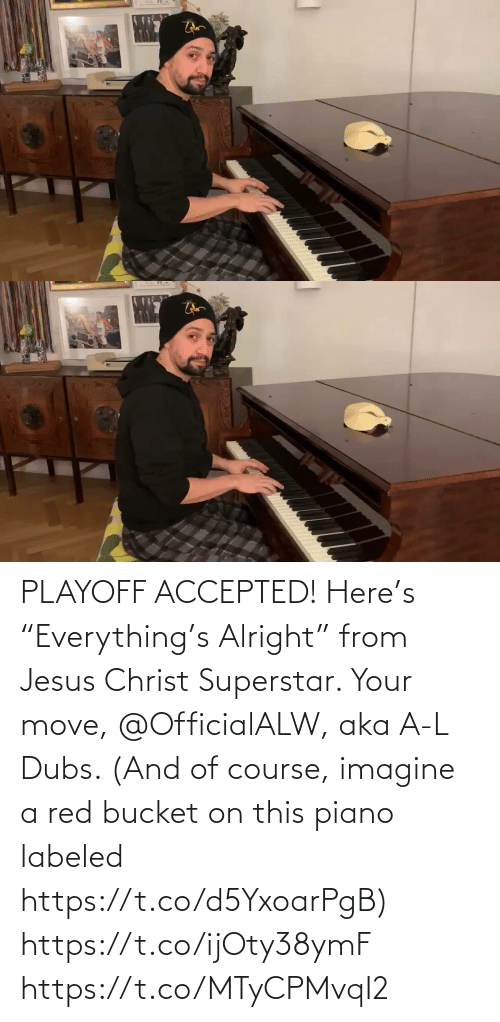 "Your Move: PLAYOFF ACCEPTED! Here's ""Everything's Alright"" from Jesus Christ Superstar.  Your move, @OfficialALW, aka A-L Dubs.  (And of course, imagine a red bucket on this piano labeled https://t.co/d5YxoarPgB) https://t.co/ijOty38ymF https://t.co/MTyCPMvqI2"