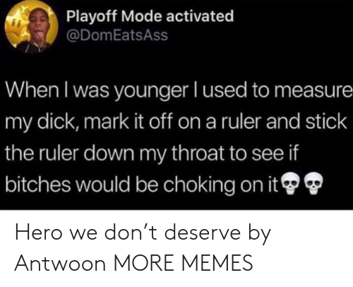 measure: Playoff Mode activated  @DomEatsAss  When I was younger I used to measure  my dick, mark it off on a ruler and stick  the ruler down my throat to see if  bitches would be choking on it Hero we don't deserve by Antwoon MORE MEMES