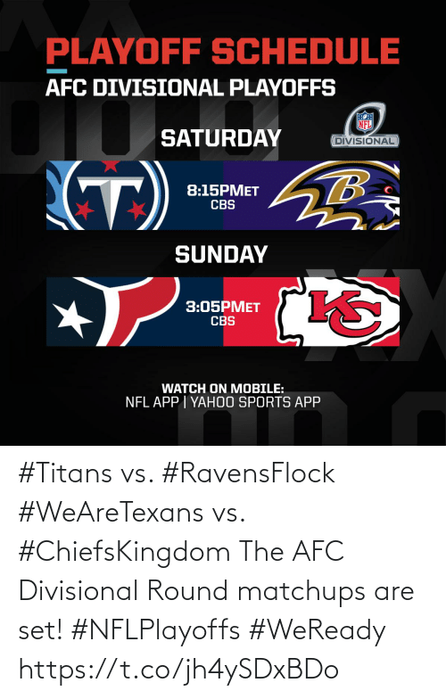 playoffs: PLAYOFF SCHEDULE  AFC DIVISIONAL PLAYOFFS  SATURDAY  DIVISIONAL  (T)  8:15PMET  CBS  SUNDAY  3:05PMET  CBS  WATCH ON MOBILE:  NFL APP I YAH0O SPORTS APP #Titans vs. #RavensFlock #WeAreTexans vs. #ChiefsKingdom  The AFC Divisional Round matchups are set! #NFLPlayoffs #WeReady https://t.co/jh4ySDxBDo