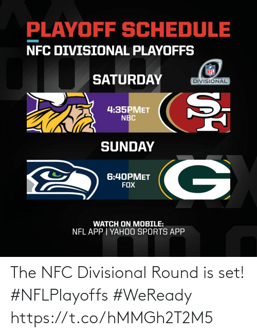 playoffs: PLAYOFF SCHEDULE  NFC DIVISIONAL PLAYOFFS  SATURDAY  DIVISIONAL  4:35PMET  NBC  SUNDAY  6:40PMET  FOX  WATCH ON MOBILE:  NFL APP | YAH0O SPORTS APP The NFC Divisional Round is set! #NFLPlayoffs #WeReady https://t.co/hMMGh2T2M5