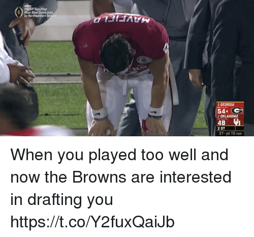 Nfl, Run, and Browns: -\ Playoff Semifinal  Rose Bowl Gome pres  by Northwestern Mutuul  3 GEORGIA  54  2 DKLAHOMA  2 OT  27-yd TD run When you played too well and now the Browns are interested in drafting you https://t.co/Y2fuxQaiJb