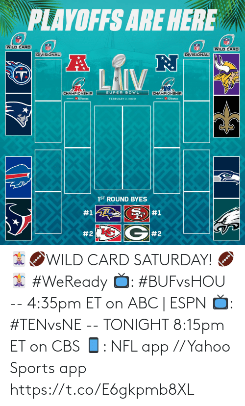 playoffs: PLAYOFFS ARE HERE  NFL  NFL  WILD CARD  NFL  NFL  (WILD CARD  DIVISIONAL  DIVISIONAL  LAIV  SUPER BOWL  CHAMPIONSHIP  CHAMPIONSHIP  PRESEVa / turbotax.  PESEND / turbotax.  FEBRUARY 2, 2020  1ST ROUND BYES  #1  #1  G#2  🃏🏈WILD CARD SATURDAY! 🏈🃏  #WeReady  📺: #BUFvsHOU --  4:35pm ET on ABC | ESPN  📺: #TENvsNE -- TONIGHT 8:15pm ET on CBS 📱: NFL app // Yahoo Sports app https://t.co/E6gkpmb8XL