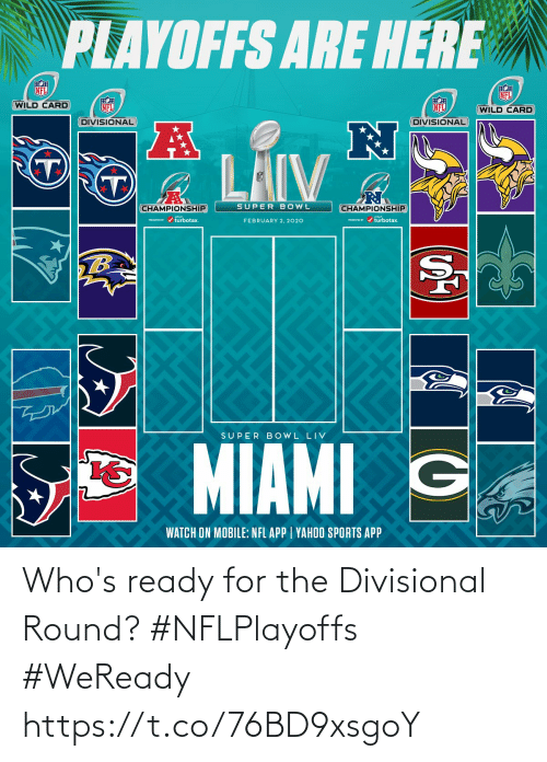 playoffs: PLAYOFFS ARE HERE  NFL  NFL  WILD CARD  NFL  NFL  (WILD CARD  DIVISIONAL  DIVISIONAL  LAIV  SUPER BOWL  CHAMPIONSHIP  CHAMPIONSHIP  PESEI r / turbotax.  PRESEVID r / turbotax.  FEBRUARY 2, 2020  TB  SUPER B OWL LIV  MIAMI G  WATCH ON MOBILE: NFL APP | YAHOO SPORTS APP Who's ready for the Divisional Round? #NFLPlayoffs #WeReady https://t.co/76BD9xsgoY