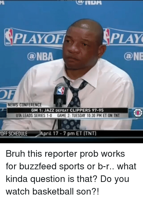 Basketball, Bruh, and Memes: PLAYOFI  PLAY  Ga NBA  @NE  NEWS CONFERENCE  GM 11 JAZZDEFEAT CLIPPERS 97-95  UTA LEADS SERIES 1-0 GAME 2: TUESDAY 10:30 PM ET ON TNT  pril 17-7 pm ET ITNT]  OFF SCHEDULE Bruh this reporter prob works for buzzfeed sports or b-r.. what kinda question is that? Do you watch basketball son?!