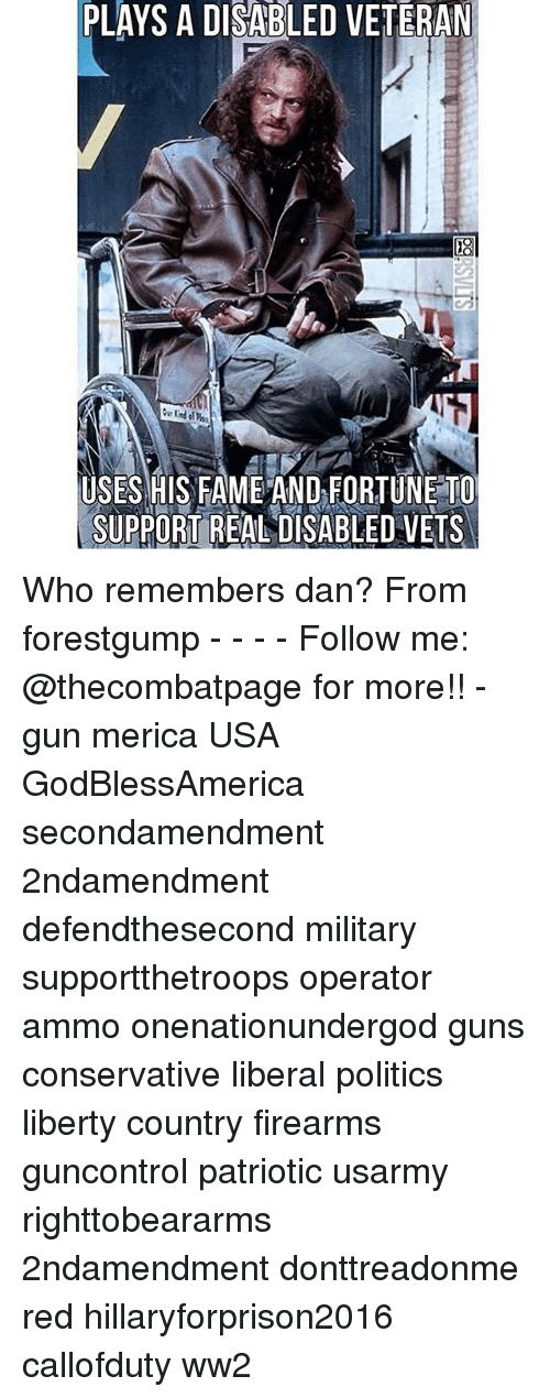 Hillaryforprison2016: PLAYS A DISABLED VETERAN  USES HIS FAME AND FORTUNE TO  SUPPORT REAL DISABLED VETS Who remembers dan? From forestgump - - - - Follow me: @thecombatpage for more!! - gun merica USA GodBlessAmerica secondamendment 2ndamendment defendthesecond military supportthetroops operator ammo onenationundergod guns conservative liberal politics liberty country firearms guncontrol patriotic usarmy righttobeararms 2ndamendment donttreadonme red hillaryforprison2016 callofduty ww2