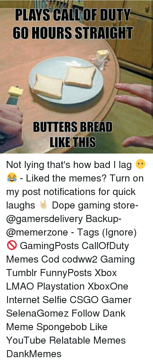 Dankly: PLAYS CALLOR DUTY  60 HOURS STRAIGHT  BUTTERS BREAD  LIKE THIS Not lying that's how bad I lag 😶😂 - Liked the memes? Turn on my post notifications for quick laughs 🤘🏼 Dope gaming store- @gamersdelivery Backup- @memerzone - Tags (Ignore) 🚫 GamingPosts CallOfDuty Memes Cod codww2 Gaming Tumblr FunnyPosts Xbox LMAO Playstation XboxOne Internet Selfie CSGO Gamer SelenaGomez Follow Dank Meme Spongebob Like YouTube Relatable Memes DankMemes