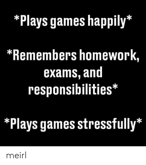 Stressfully: *Plays games happily*  *Remembers homework,  exams, and  responsibilities*  *Plays games stressfully* meirl