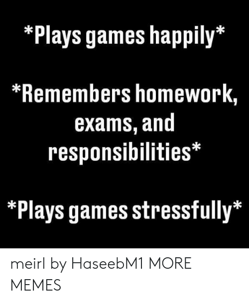 Stressfully: Plays games happily*  *Remembers homework,  exams, and  responsibilities*  Plays games stressfully* meirl by HaseebM1 MORE MEMES