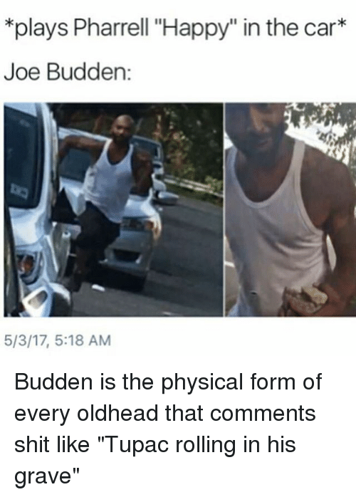 """pharrell: *plays Pharrell """"Happy"""" in the car  Joe Budden  5/3/17, 5:18 AM Budden is the physical form of every oldhead that comments shit like """"Tupac rolling in his grave"""""""