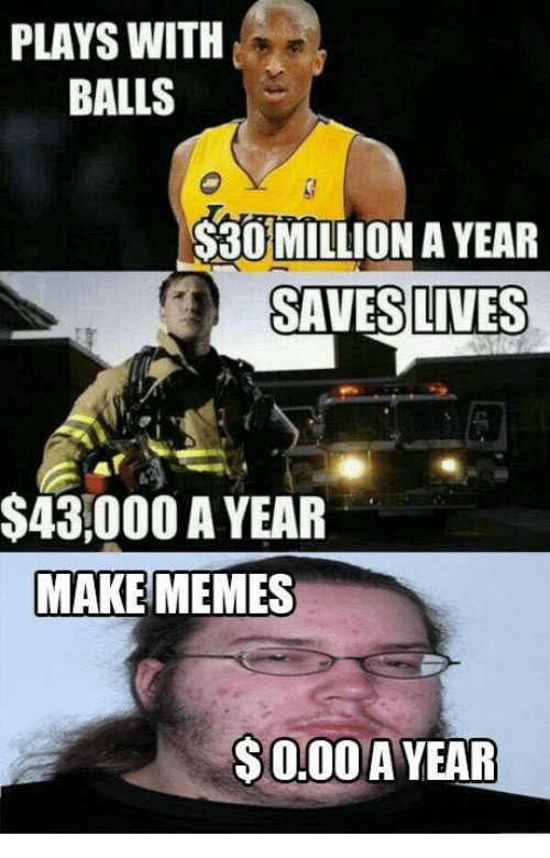 Making Meme: PLAYS WITH  BALLS  S30 MILLION A YEAR  SAVES LIVES  $43,000 A YEAR  MAKE MEMES  S000 A YEAR