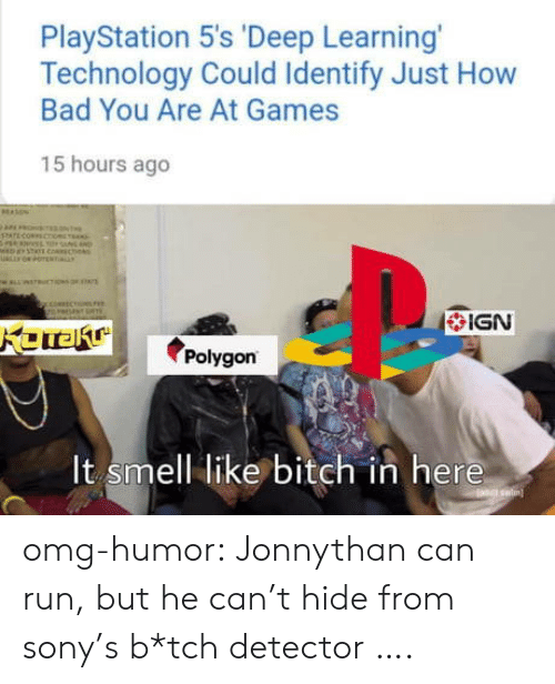 IGN: PlayStation 5's 'Deep Learning  Technology Could Identify Just How  Bad You Are At Games  15 hours ago  IGN  polygon  It smell like bitch in here omg-humor:  Jonnythan can run, but he can't hide from sony's b*tch detector ….