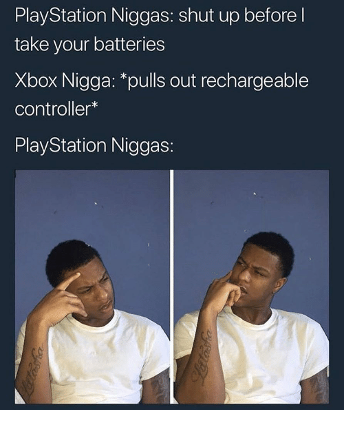 PlayStation, Shut Up, and Xbox: PlayStation Niggas: shut up before l  take your batteries  Xbox Nigga: *pulls out rechargeable  controller*  PlayStation Niggas: