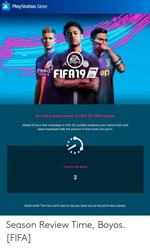 pundits: PlayStation Store  EA  SPORTS  FIFA19  FIFA  ETIHAT  ARWAS  ep  You had a great season in FIFA 19, VMJ-Senpai.  Ahead of your new campaign in FIFA 20, pundits analysed your match stats and  were impressed with the amount of hard work you put in.  Time on the pitch:  2  Great work! The fans can't wait to see you back out on the pitch next season. Season Review Time, Boyos. [FIFA]