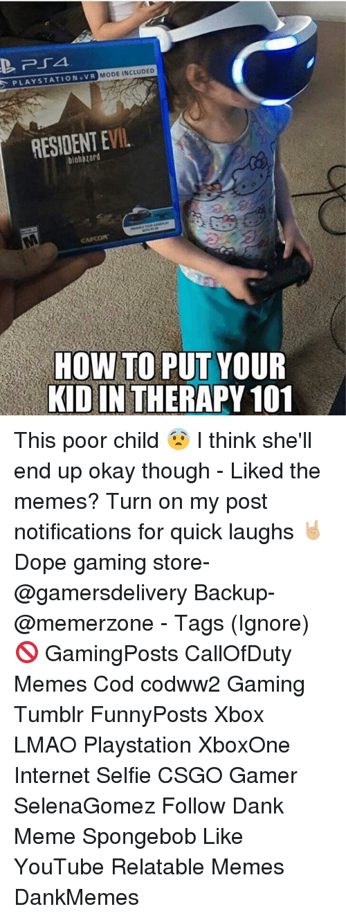 Dank Memees: PLAYSTATION VR MODE INCLUDED  RESIDENT EVIL  HOW TO PUT YOUR  KID IN THERAPY 101 This poor child 😨 I think she'll end up okay though - Liked the memes? Turn on my post notifications for quick laughs 🤘🏼 Dope gaming store- @gamersdelivery Backup- @memerzone - Tags (Ignore) 🚫 GamingPosts CallOfDuty Memes Cod codww2 Gaming Tumblr FunnyPosts Xbox LMAO Playstation XboxOne Internet Selfie CSGO Gamer SelenaGomez Follow Dank Meme Spongebob Like YouTube Relatable Memes DankMemes