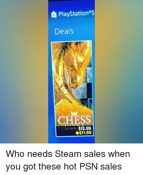 Memes, Steam, and Chess: PlayStations  Deals  CHESS  $12.99  $11.69 Who needs Steam sales when you got these hot PSN sales