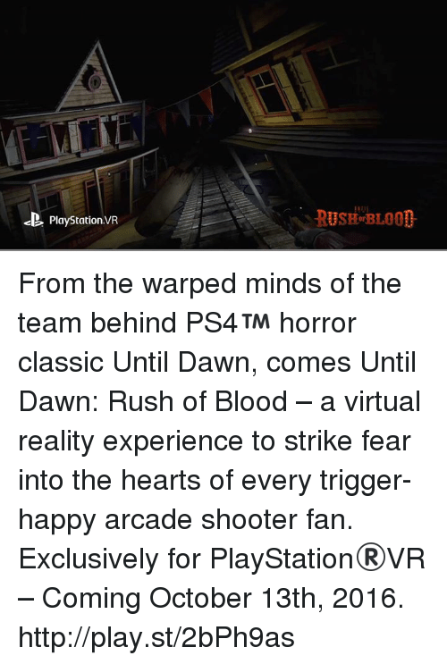 Bloods, Dank, and Shooters: PlayStationvR From the warped minds of the team behind PS4™ horror classic Until Dawn, comes Until Dawn: Rush of Blood – a virtual reality experience to strike fear into the hearts of every trigger-happy arcade shooter fan. Exclusively for PlayStation®VR – Coming October 13th, 2016. http://play.st/2bPh9as