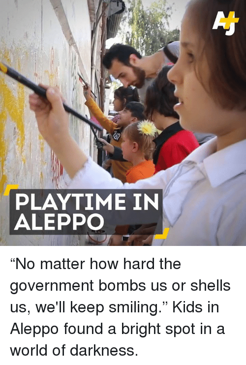 "world of darkness: PLAYTIME IN  ALEPPO ""No matter how hard the government bombs us or shells us, we'll keep smiling.""  Kids in Aleppo found a bright spot in a world of darkness."