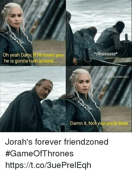 youp: *pleaaaase*  Oh yeah Dary,If he loves youP  . he is gonna turn around  Damn it, Notyou uncle Bear Jorah's forever friendzoned #GameOfThrones https://t.co/3uePrelEqh
