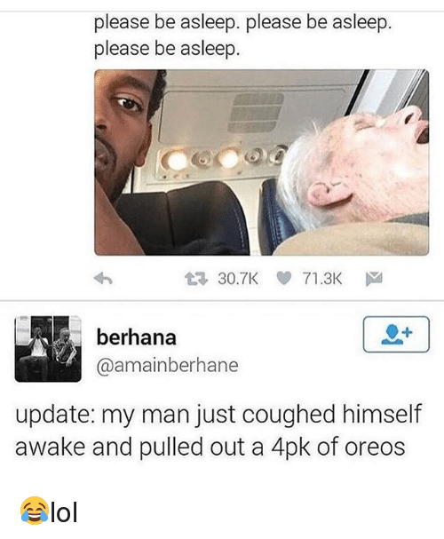 Memes, 🤖, and Man: please be asleep, please be asleep  please be asleep.  t 30.TK ee 71.3K  ドa  berhana  @amainberhane  update: my man just coughed himself  awake and pulled out a 4pk of oreos 😂lol