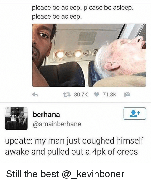 Funny, Meme, and Best: please be asleep. please be asleep  please be asleep.  t3 30.TK 71.3Kドa  berhana  @amainberhane  update: my man just coughed himself  awake and pulled out a 4pk of oreos Still the best @_kevinboner