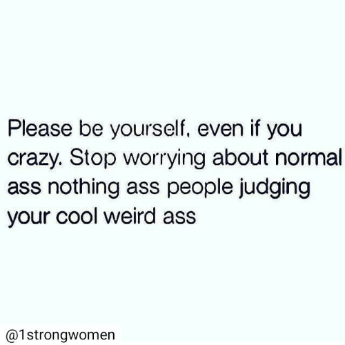 be yourself: Please be yourself, even if you  crazy. Stop worrying about normal  ass nothing ass people judging  your cool weird ass  @1strongwomen