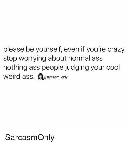youre crazy: please be yourself, even if you're crazy.  stop worrying about normal ass  nothing ass people judging your cool  weird ass. sarcasm onty SarcasmOnly