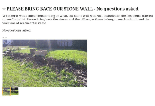 Craigslist: PLEASE BRING BACK OUR STONE WALL No questions asked  Whether it was a misunderstanding or what, the stone wall was NOT included in the free items offered  up on Craigslist. Please bring back the stones and the pillars, as these belong to our landlord, and the  wall was of sentimental value.  No questions asked.