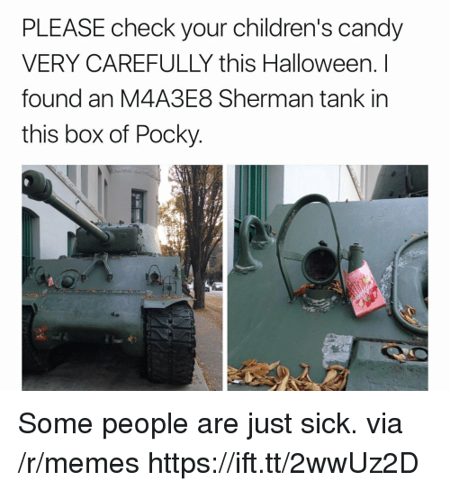 Candy, Halloween, and Memes: PLEASE check your children's candy  VERY CAREFULLY this Halloween. I  found an M4A3E8 Sherman tank in  this box of Pocky Some people are just sick. via /r/memes https://ift.tt/2wwUz2D