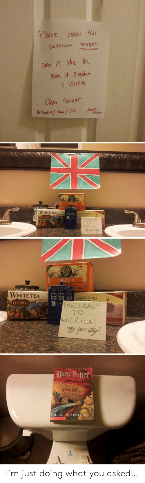 celestial: Please clean this  bathroom tonight  Clean it like the  queen of England  is visiting  Clean tonisht  Plase  Plocie  Becbuands/Map/ Tob  GINGER  WHITE TEA  cOoDEAR  WELLOME  TO  AMERICAL  GENGER  WHITE TEA  NEW!  HH d GOODEARTH  WELLOME  TO  CELESTIAL  AMERICAI  Harky Potter  D THE  CHAMBER  SECRETS  . K. ROWIING/ I'm just doing what you asked…