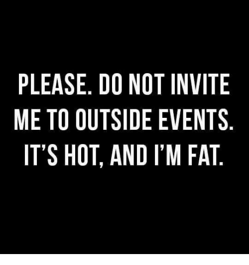 Im Fat: PLEASE. D0 NOT INVITE  ME TO OUTSIDE EVENTS  IT'S HOT, AND I'M FAT