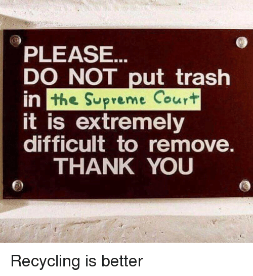 Lol, Supreme, and Trash: PLEASE.  DO NOT put trash  the Supreme Court  in  it is extremely  difficult to remove  THANK YOU Recycling is better