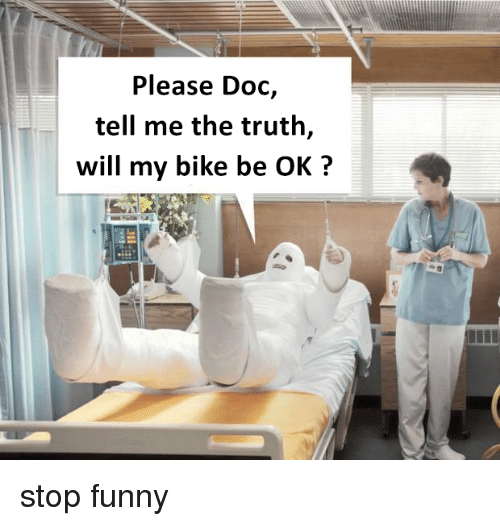 Stop Funny: Please Doc,  tell me the truth,  will my bike be OK?