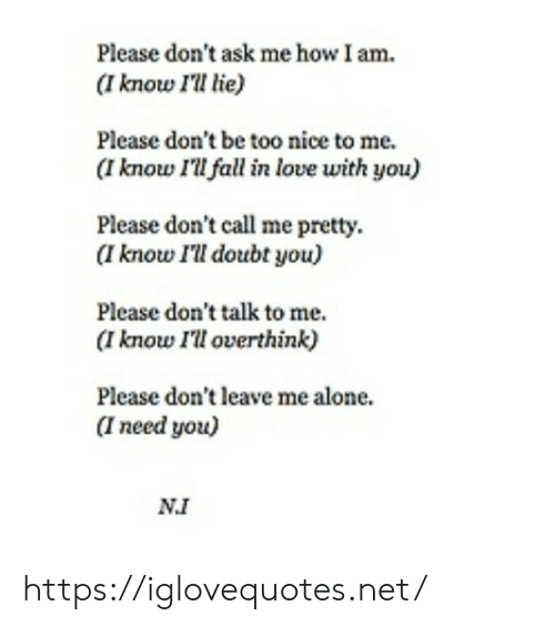 please don't leave: Please don't ask me how I am  (I know I'll lie)  Please don't be too nice to me.  (I know I'll fall in love with you)  Please don't call me pretty  (I know I'll doubt you)  Please don't talk to me  (I know I'll overthink)  Please don't leave me alone.  I need you)  NI https://iglovequotes.net/