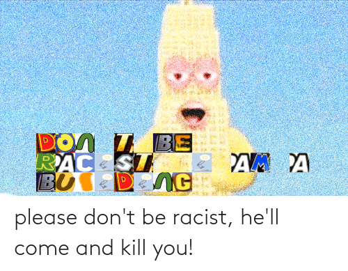 Kill You: please don't be racist, he'll come and kill you!