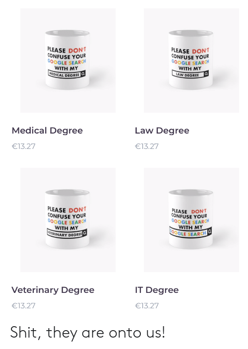 confuse: PLEASE DONT  CONFUSE YOUR  GOOGLE SEARCH  WITH ΜY  MEDICAL DEGREE Q  PLEASE DONT  CONFUSE YOUR  GOOGLE SEARCH  WITH ΜY  a  LAW DEGREE  Medical Degree  Law Degree  €13.27  €13.27  PLEASE DONT  CONFUSE YOUR  GOOGLE SEARCH  WITH MY  VETERINARY DEGREE  PLEASE DONT  CONFUSE YOUR  GOOGLE SEARCH  WITH MΥ  G00GLE SEARCH  Veterinary Degree  IT Degree  €13.27  €13.27 Shit, they are onto us!