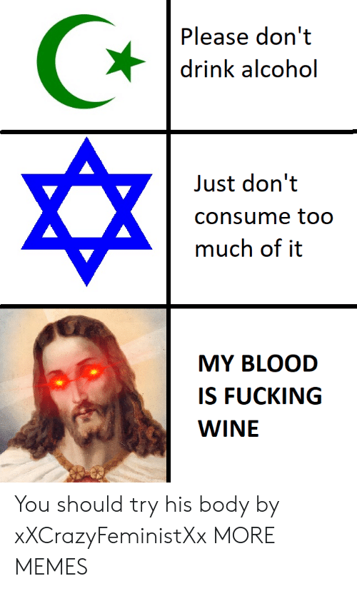 Consume: Please don't  drink alcohol  Just don't  consume to0  much of it  MY BLOOD  IS FUCKING  WINE You should try his body by xXCrazyFeministXx MORE MEMES