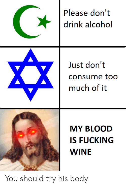 Consume: Please don't  drink alcohol  Just don't  consume to0  much of it  MY BLOOD  IS FUCKING  WINE You should try his body