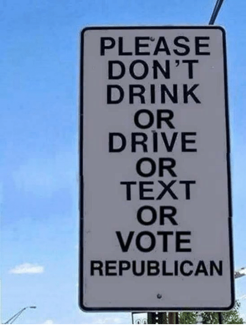 Drive, Text, and Republican: PLEASE  DON'T  DRINK  OR  DRIVE  OR  TEXT  OR  VOTE  REPUBLICAN