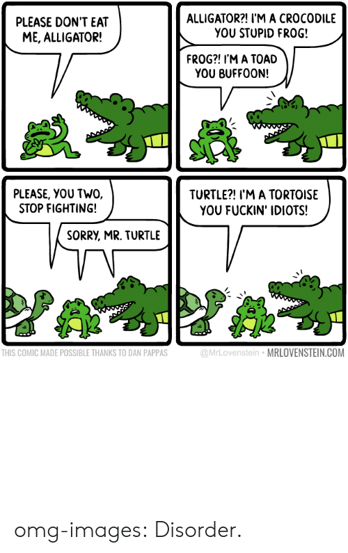 Frog Frog: PLEASE DON'T EAT  ME, ALLIGATOR!  ALLIGATOR?! I'M A CROCODILE  YOU STUPID FROG!  FROG?! I'M A TOAD  YOU BUFF00N!  PLEASE, YOU TWO.  STOP FIGHTING!  TURTLE?! I'M A TORTOISE  YOU FUCKIN' IDIOTS!  SORRY, MR. TURTLE  THIS COMIC MADE POSSIBLE THANKS TO DAN PAPPAS  @MrLovenstein MRLOVENSTEIN.COM omg-images:  Disorder.