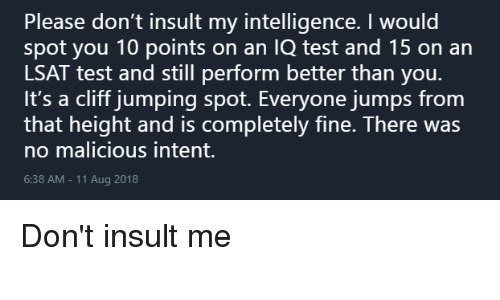 Insult My Intelligence: Please don't insult my intelligence. I would  spot you 10 points on an IQ test and 15 on an  LSAT test and still perform better than you.  It's a cliff jumping spot. Everyone jumps from  that height and is completely fine. There was  no malicious intent.  6:38 AM-11 Aug 2018