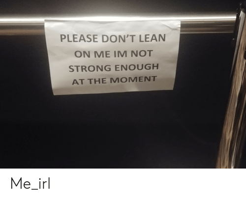 lean on me: PLEASE DON'T LEAN  ON ME IM NOT  STRONG ENOUGH  AT THE MOMENT Me_irl