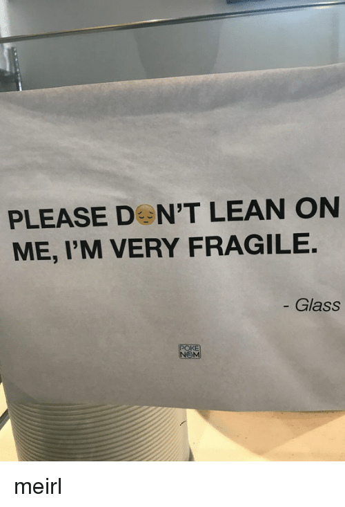lean on me: PLEASE DON'T LEAN ON  ME, I'M VERY FRAGILE.  Glass