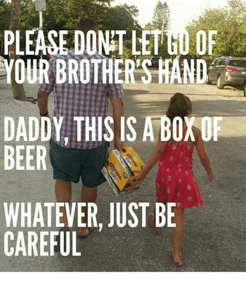 Beer, Memes, and Be Careful: PLEASE DONT LETGO OF  YOUR BROTHERS HAND  DADDY THIS IS A BOXOF  BEER  WHATEVER, JUST BE  CAREFUL