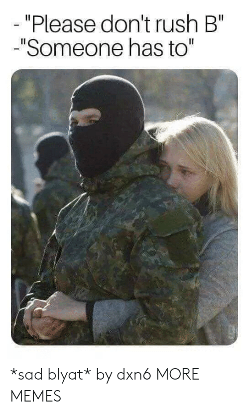 """blyat: """"Please don't rush B""""  """"Someone has to"""" *sad blyat* by dxn6 MORE MEMES"""